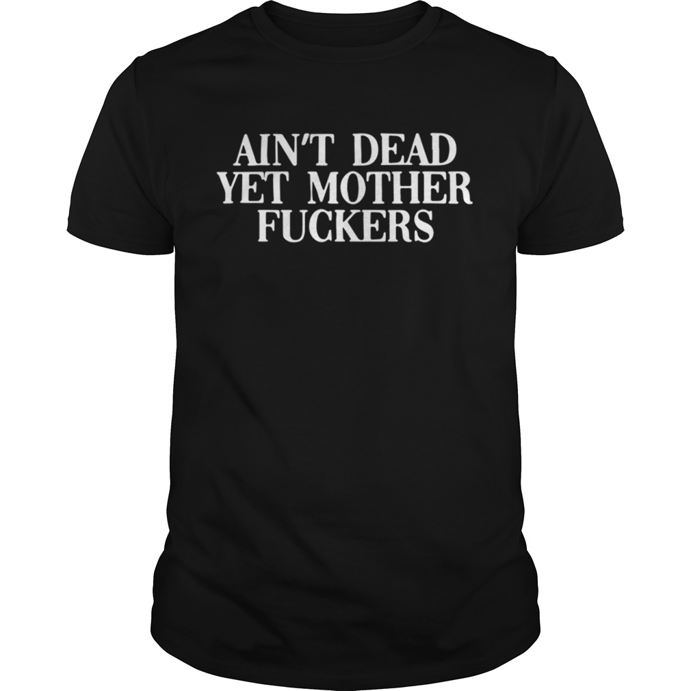 Ain't Dead Yet Mother Fucker Shirt