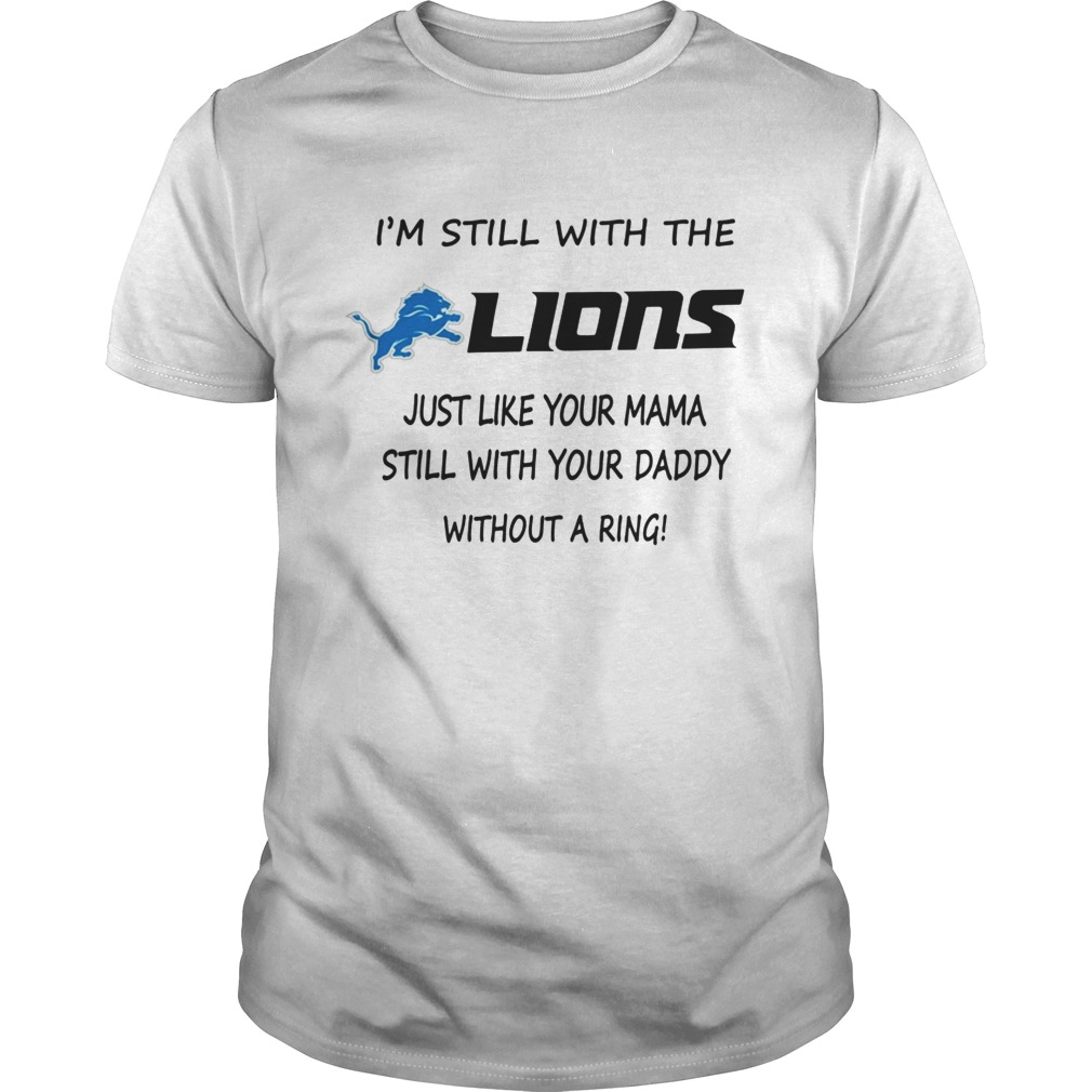 I'm Still With The Lions Just Like Your Mama Still Shirt