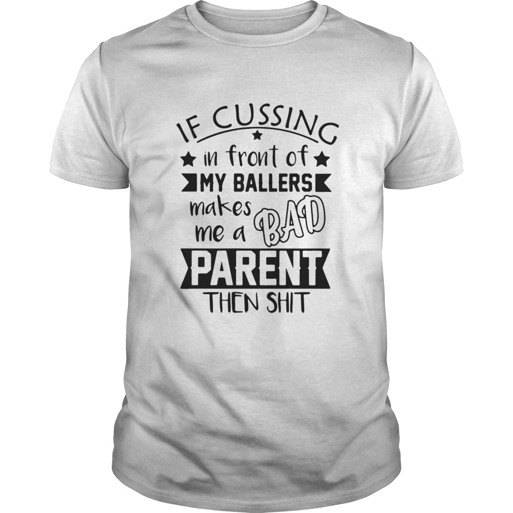 If Cussing In Front Of My Ballers Makes Me A Bad Parent Then Shit Shirt