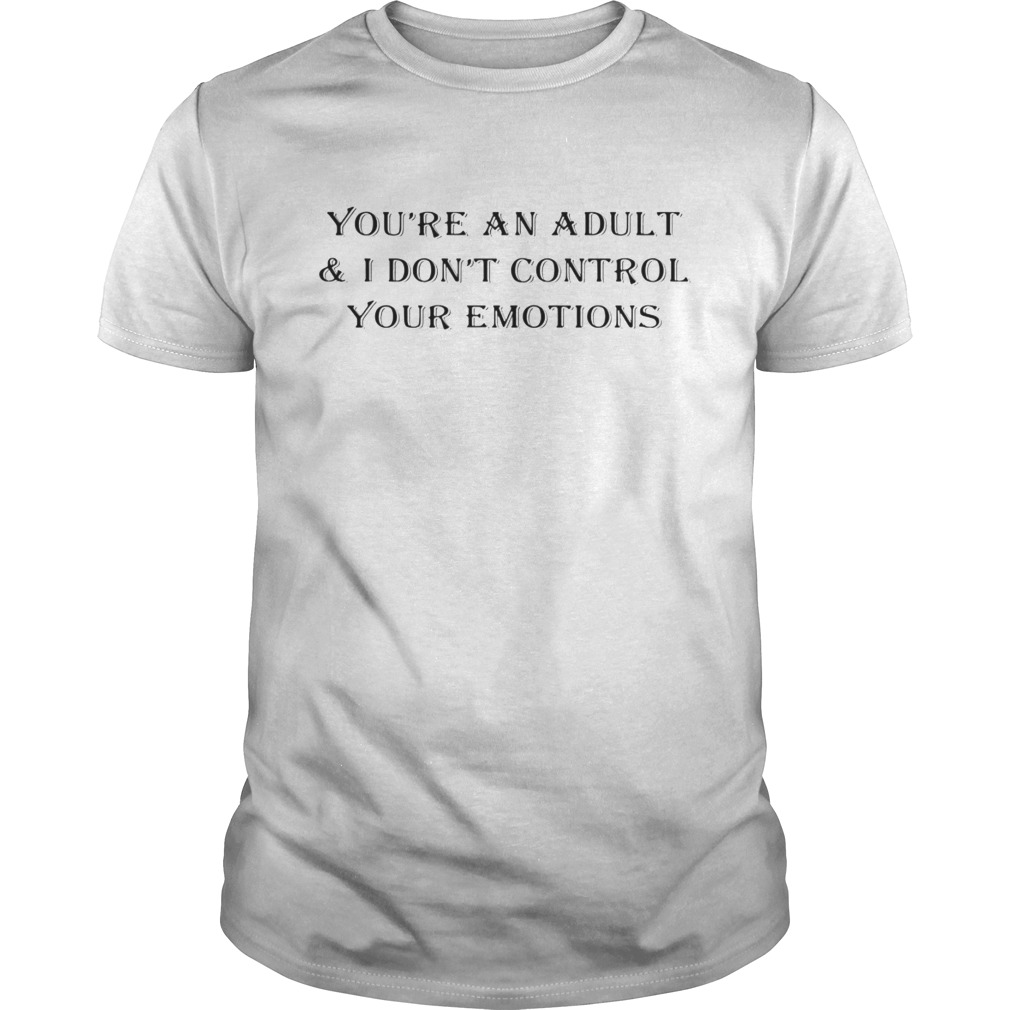 You're an adult I don't control your emotions shirt