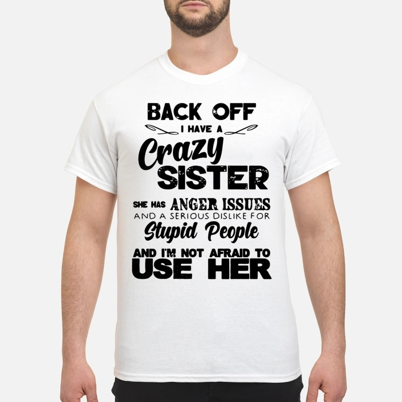 Back off I have a crazy sister she has anger issues shirt