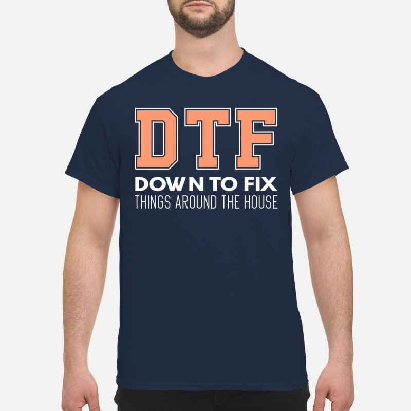 Dtf Down To Fix Things Around The House Shirt