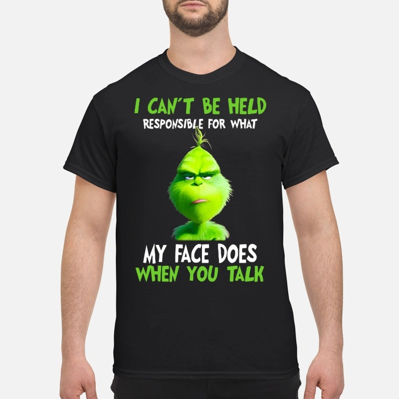 Grinch I can't be held responsible for what my face does when you talk shirt