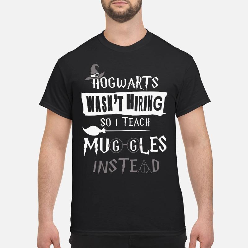 Harry Potter Glass Hogwarts wasn't hiring so I teach muggles instead shirt