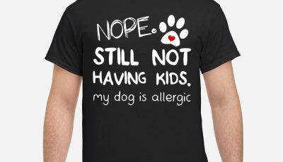 Nope still not having kids my dog is allergic Shirt