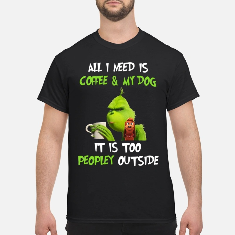 The Grinch and Max all I need Is coffee and My Dog it Is too Peopley outside Shirt