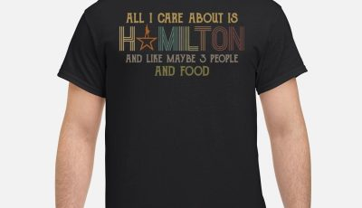 All I Care About Is Hamilton And Like Maybe 3 People And Food Shirt