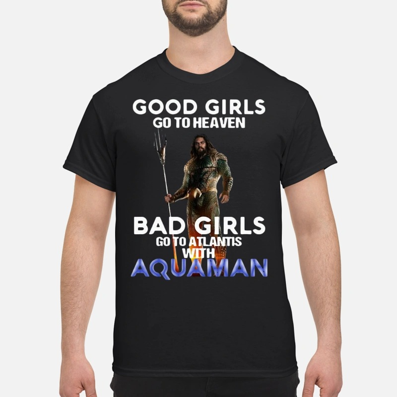 Good girls go to heaven bad girls go to atlantis with Aquaman shirt