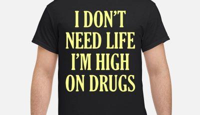 I don't need life I'm high on drugs shirt