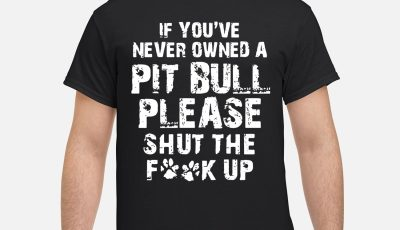 If You've Never Owned A Pit Bull Please Shut The Fuck Up Shirt