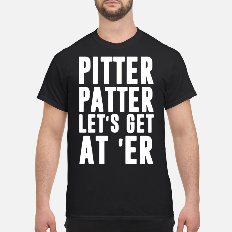 Pitter patter let's get at er shirt
