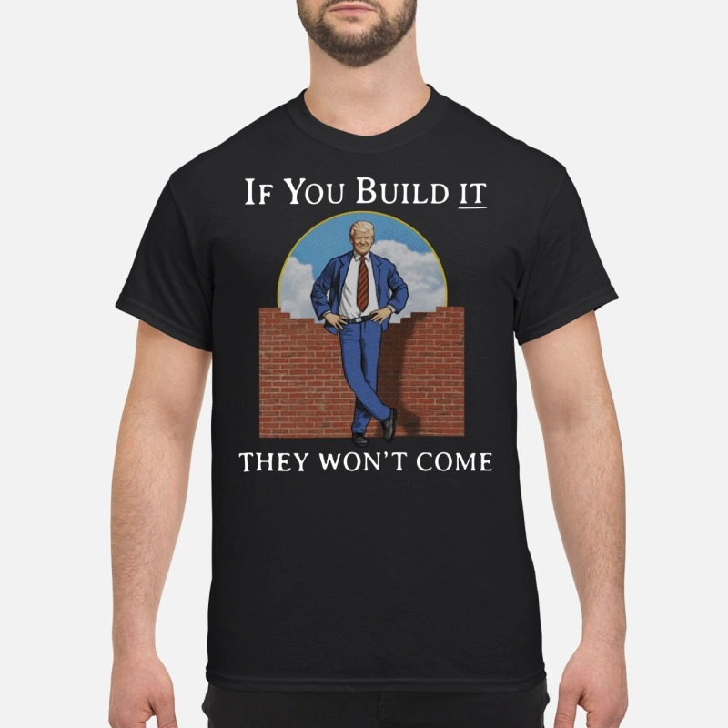 Donald Trump if you build it they won't come shirt
