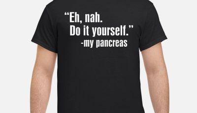 Eh Nah Do it yourself my pancreas shirt