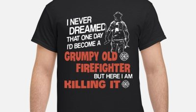 I never dreamed that one day I'd become a grumpy old firefighter shirt