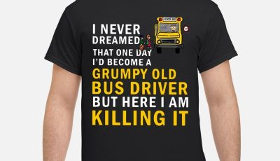 I never dreamed that one day id become a grumpy old bus driver but here i am killing it shirt