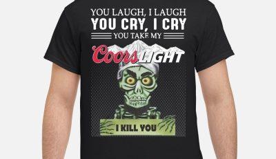 You laugh I laugh you cry I cry you take my coors light I kill you shirt