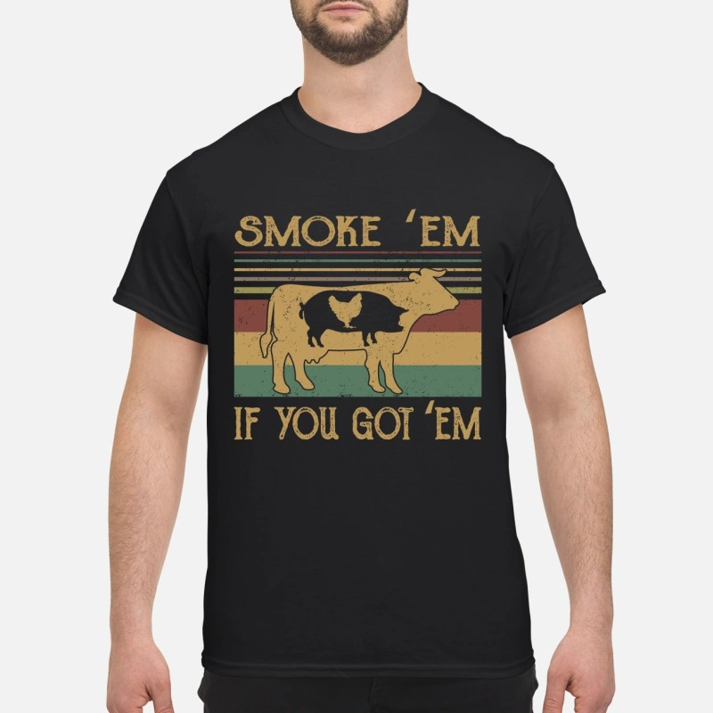 Cow smoke 'em if you got em shirt