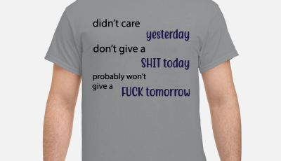 Didn't care yesterday don't give a shit today probably won't give fuck tomorrow shirt
