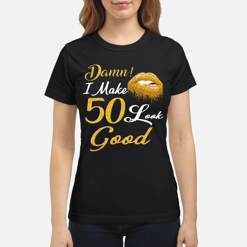 Lips damn I make 50 look good shirt