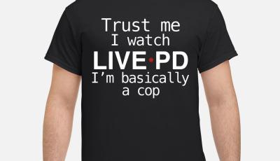 Trust me I watch live PD I'm Basically a cop shirt