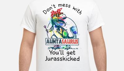 Dinosaur T Rex don't mess with auntasaurus you'll get Jurasskicked shirt