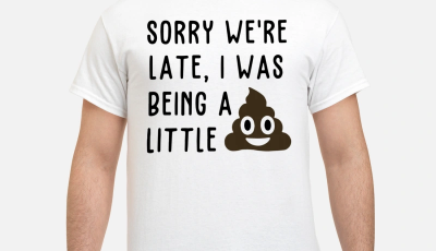 Sorry were late I was being a little shit shirt
