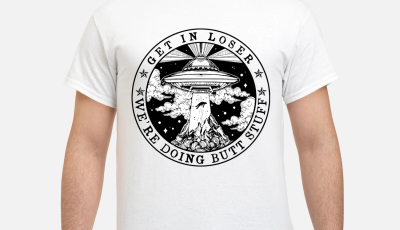 UFO Get in loser we're doing butt stuff shirt`