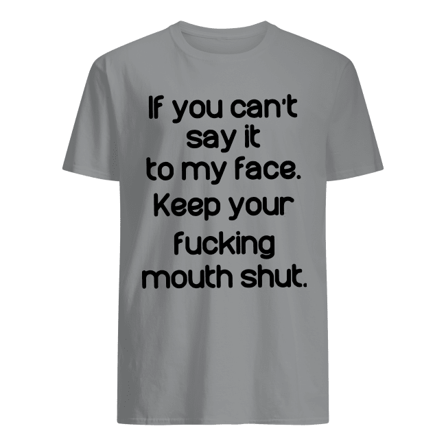 If you can't say it to my face keep your fucking mouth shut shirt