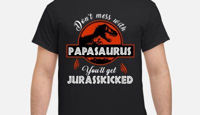 T-Rex Don't mess with Papasaurus you'll get Jurasskicked shirt