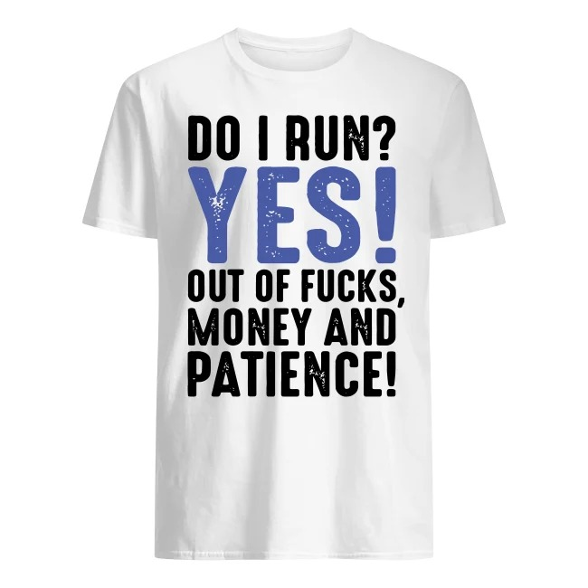 Do I run yes out of fucks money and patience shirt