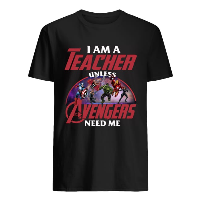 I Am A Teacher Unless The Avengers Need Me Shirt