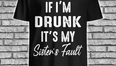 If i'm drunk it's my sister's fault ladies