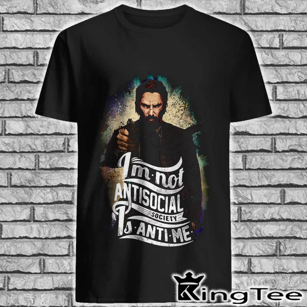 John Wick I'm not antisocial society is anti-me shirt