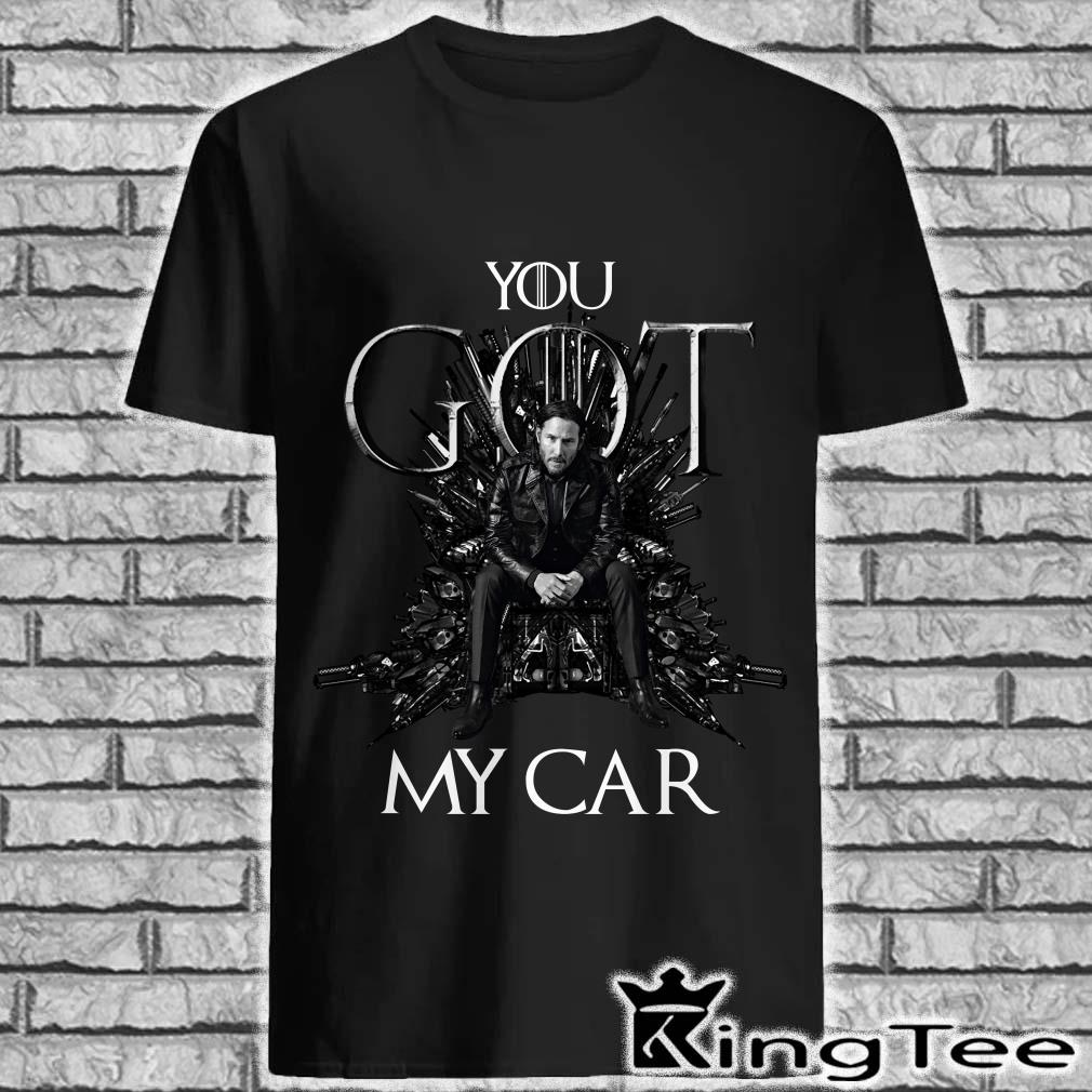 John Wick You GOT My Car Shirt