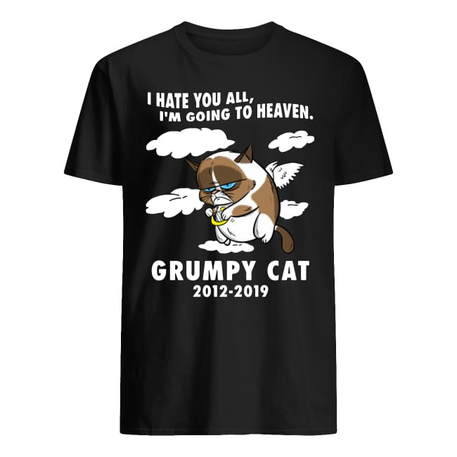 RIP Grumpy cat I hate you all I'm going to heaven Grumpy cat 2012 2019 shirt