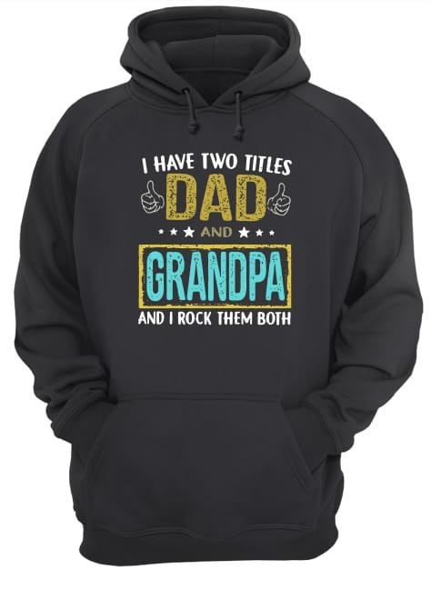 I have two titles dad and Grandpa and I rock them both hoodie