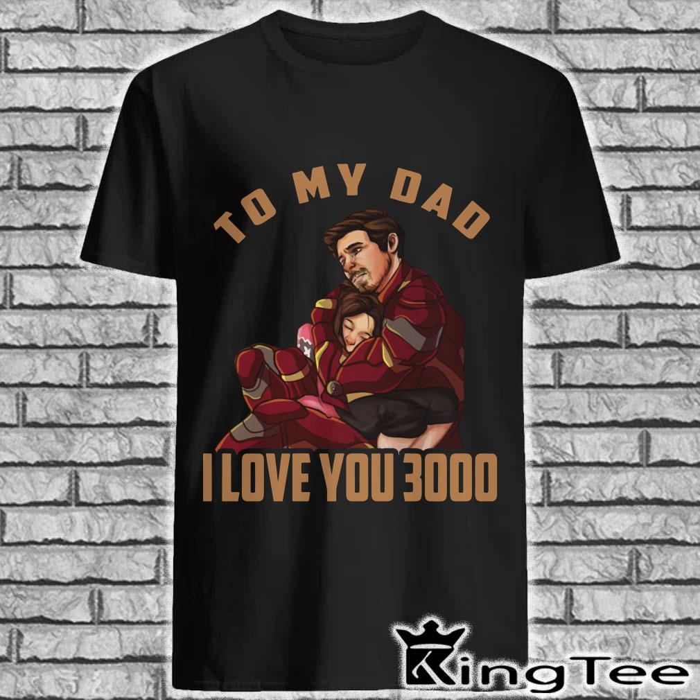 To my dad I love you 3000 shirt