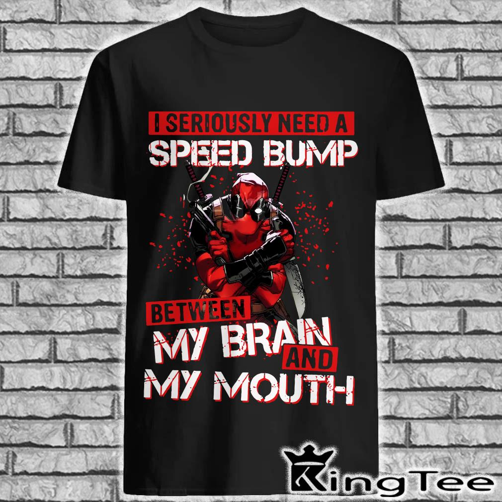 Deadpool I seriously need a speed bump my brain and my mouth shirt