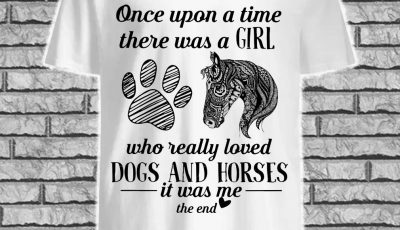 Once upon a time there was a girl who really loved dog and horses it was me the end shirt