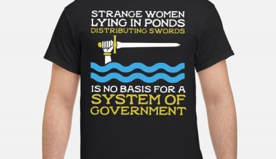 Strange women lying in ponds distributing swords is no basis for a system shirt