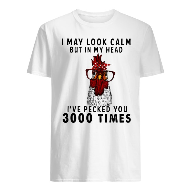 Chicken I may look calm but in my head I've pecked you 3000 times shirt