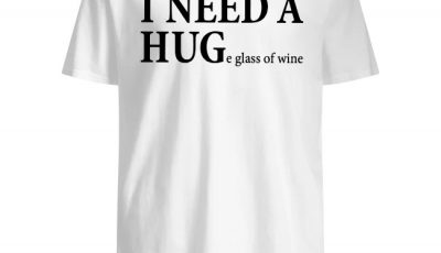 I need a hug e glass of wine shirt