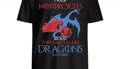 I ride Motorcycles because they don't make dragons anymore shirt