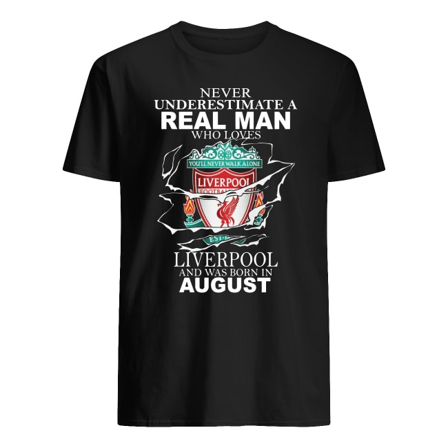 Never Underestimate a real man who loves Liverpool and was born in August shirt