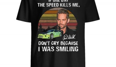 Sunset Paul Walker If One Day The Speed Kills Me Don't Cry Because I Was Smiling Shirt