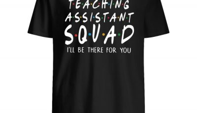 Teaching assistant squad I'll be there for you shirt