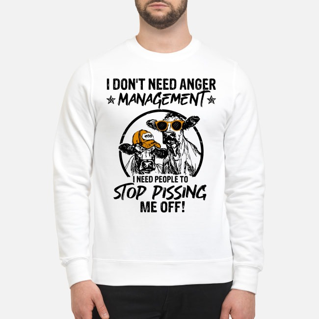 Cows I Don't Need Anger Management I Need People To Stop Pissing Me Off Sweater