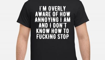 I'm overly aware of how annoying I am and don't know how to fucking stop shirt