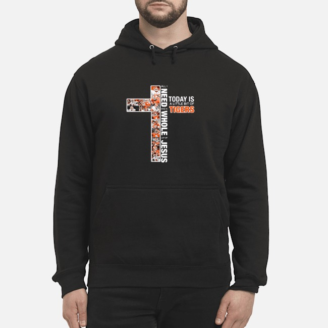 All I Need Today Is A Little Bit Of Tigers And A Whole Lot Of Jesus Hoodie