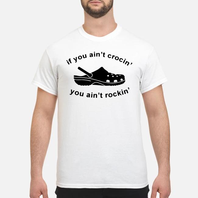 Crocs Clog If you aint crocin you aint rockin shirt